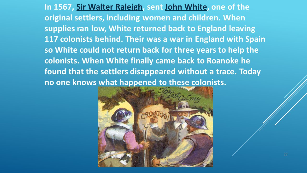 22 In 1567, Sir Walter Raleigh, sent John White, one of the original settlers, including women and children. When supplies ran low, White returned bac