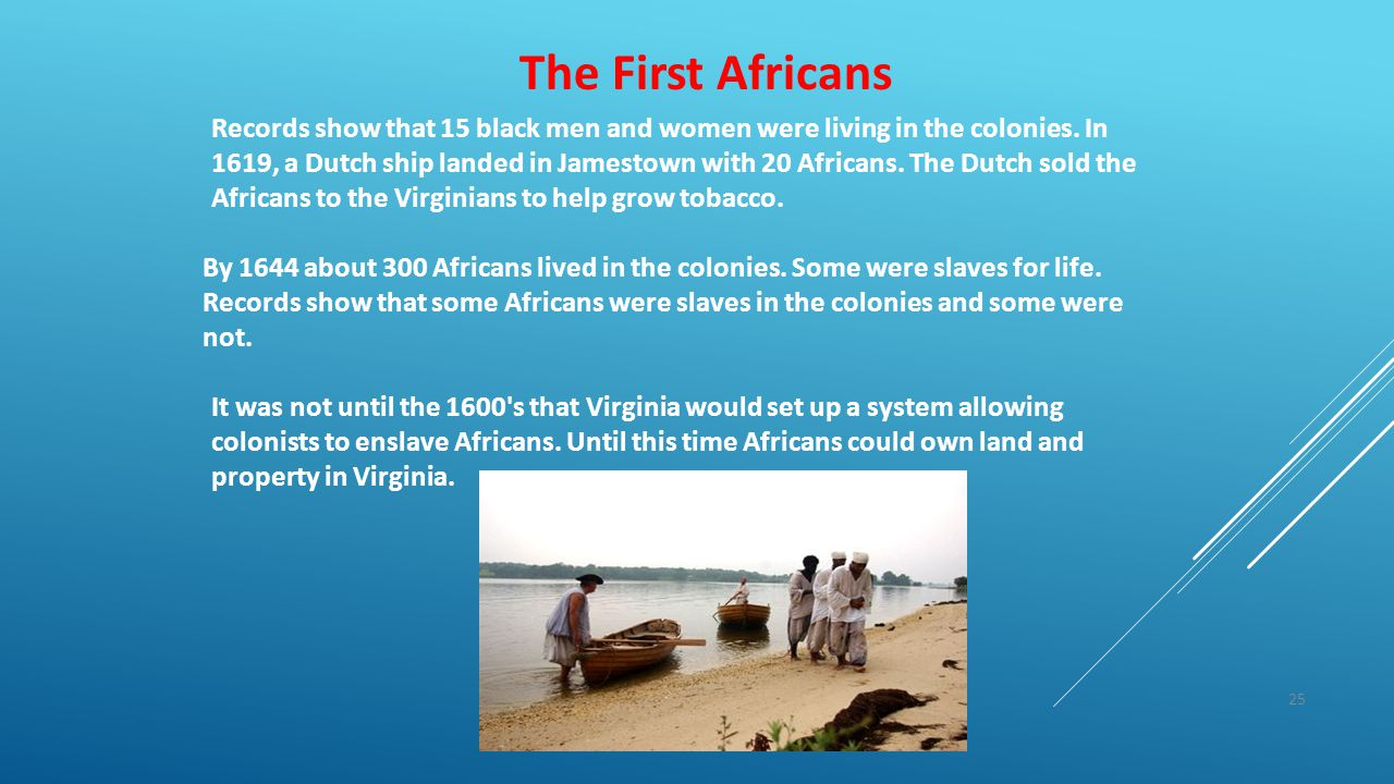 25 The First Africans Records show that 15 black men and women were living in the colonies. In 1619, a Dutch ship landed in Jamestown with 20 Africans