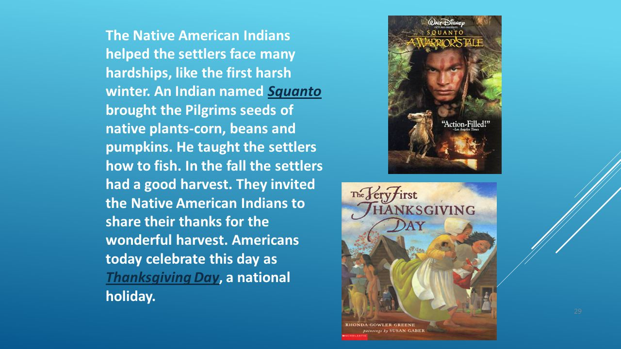 29 The Native American Indians helped the settlers face many hardships, like the first harsh winter. An Indian named Squanto brought the Pilgrims seed