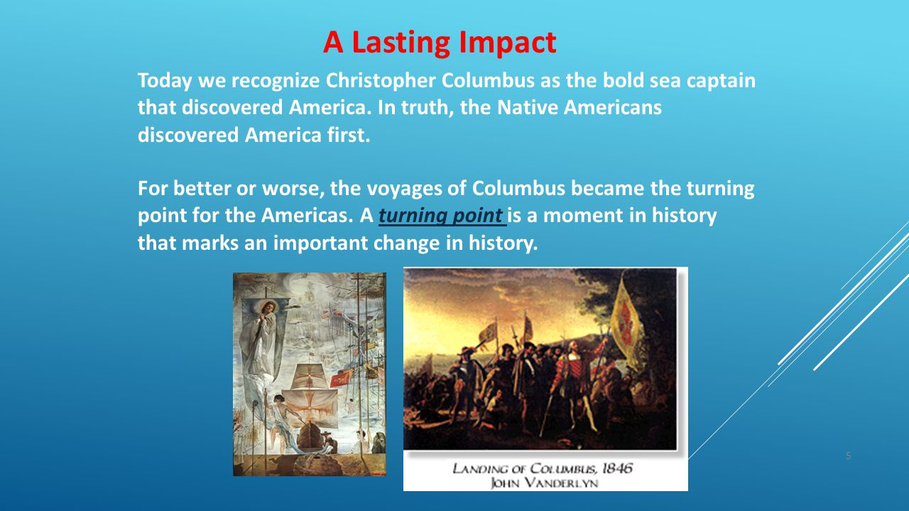 5 A Lasting Impact Today we recognize Christopher Columbus as the bold sea captain that discovered America. In truth, the Native Americans discovered