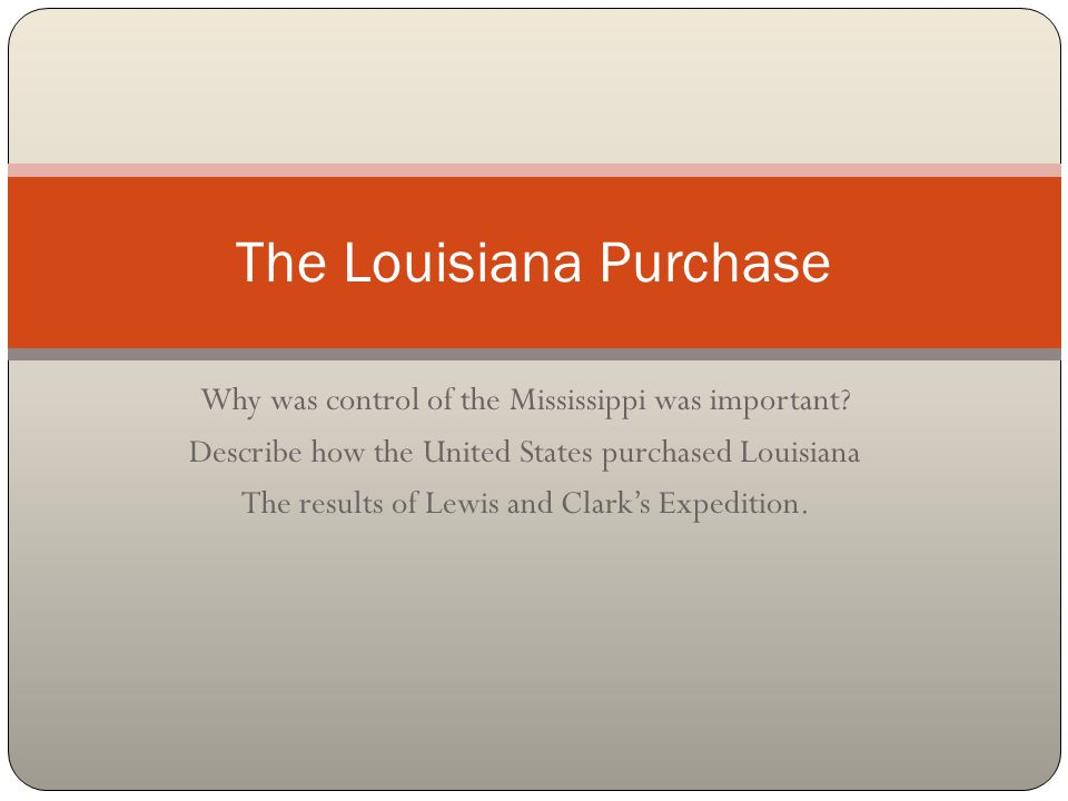 Why was control of the Mississippi was important? Describe how the United States purchased Louisiana The results of Lewis and Clark's Expedition. The