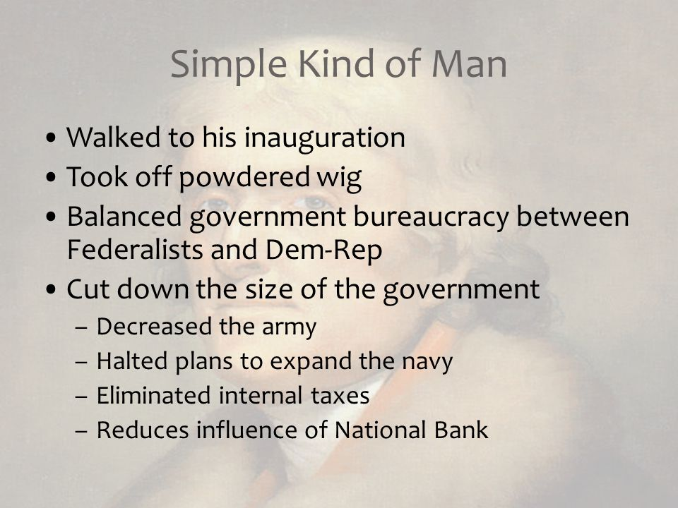 Simple Kind of Man Walked to his inauguration Took off powdered wig Balanced government bureaucracy between Federalists and Dem-Rep Cut down the size