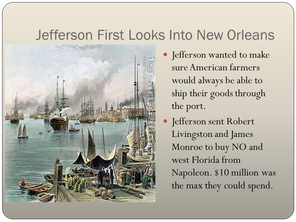 Jefferson First Looks Into New Orleans Jefferson wanted to make sure American farmers would always be able to ship their goods through the port. Jeffe