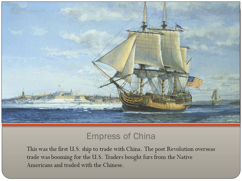 Empress of China This was the first U.S. ship to trade with China. The post Revolution overseas trade was booming for the U.S. Traders bought furs fro