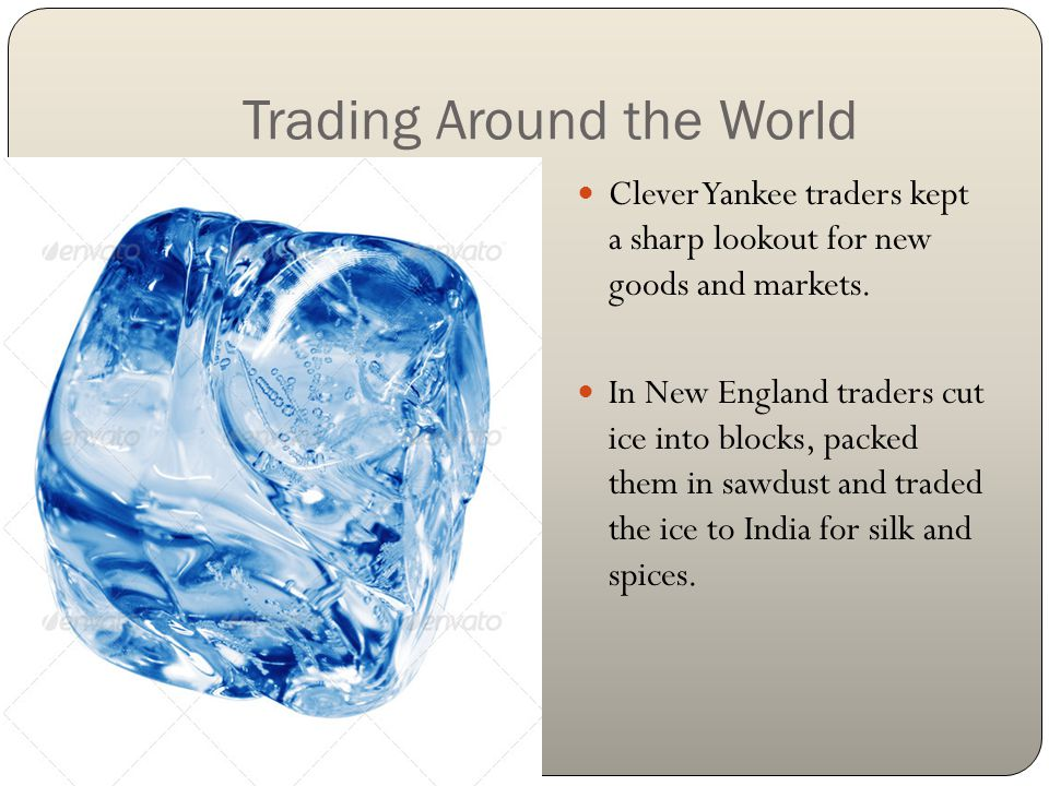 Trading Around the World Clever Yankee traders kept a sharp lookout for new goods and markets. In New England traders cut ice into blocks, packed them