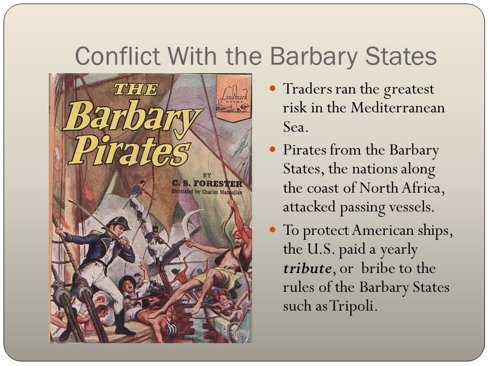 Conflict With the Barbary States Traders ran the greatest risk in the Mediterranean Sea. Pirates from the Barbary States, the nations along the coast
