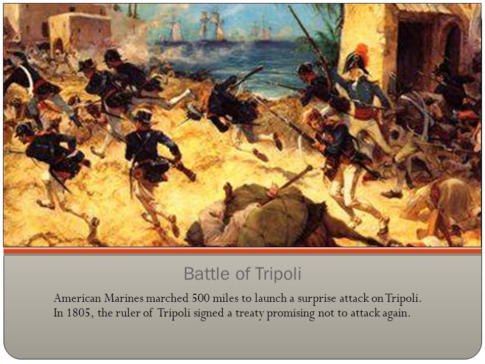 Battle of Tripoli American Marines marched 500 miles to launch a surprise attack on Tripoli. In 1805, the ruler of Tripoli signed a treaty promising n