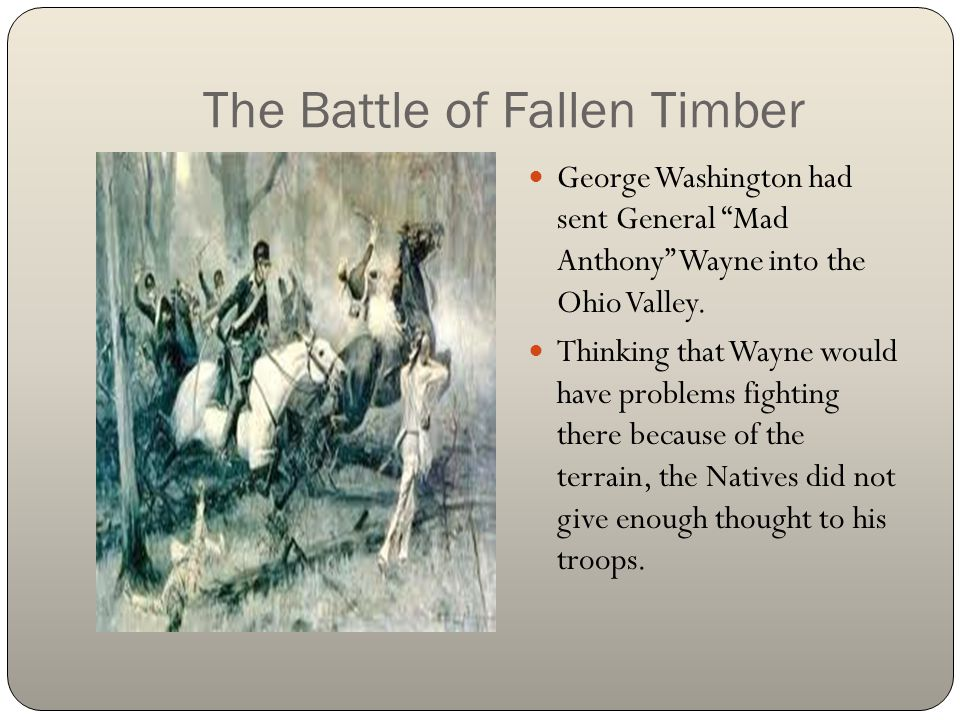 """The Battle of Fallen Timber George Washington had sent General """"Mad Anthony"""" Wayne into the Ohio Valley. Thinking that Wayne would have problems fight"""
