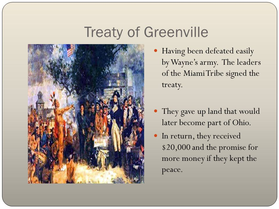 Treaty of Greenville Having been defeated easily by Wayne's army. The leaders of the Miami Tribe signed the treaty. They gave up land that would later