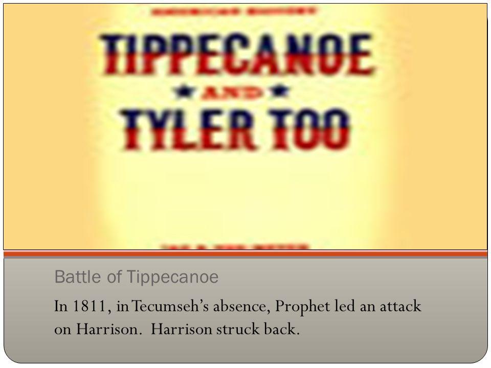 Battle of Tippecanoe In 1811, in Tecumseh's absence, Prophet led an attack on Harrison. Harrison struck back.