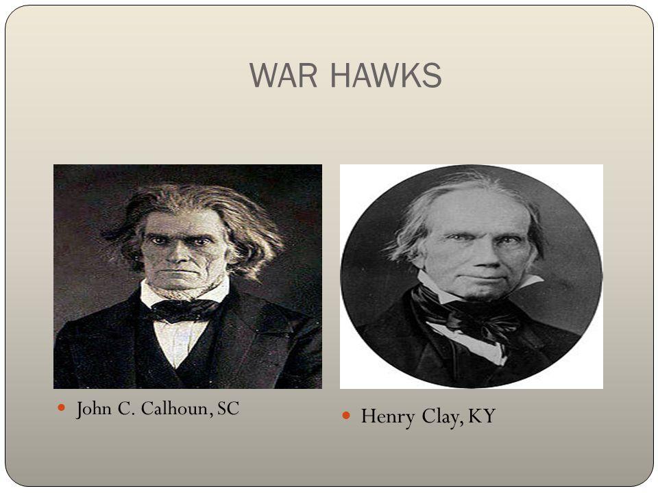 WAR HAWKS John C. Calhoun, SC Henry Clay, KY