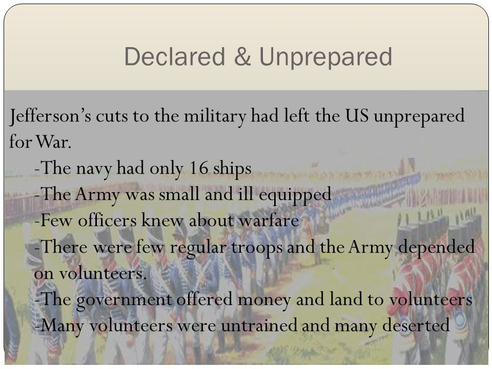 Declared & Unprepared Jefferson's cuts to the military had left the US unprepared for War. -The navy had only 16 ships -The Army was small and ill equ