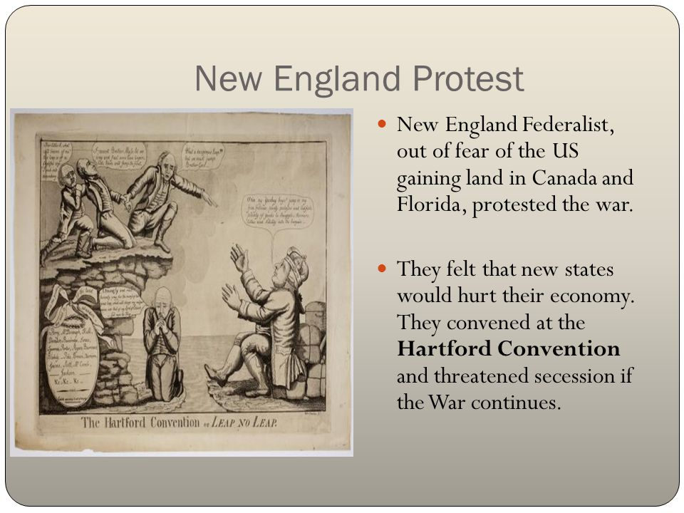 New England Protest New England Federalist, out of fear of the US gaining land in Canada and Florida, protested the war. They felt that new states wou