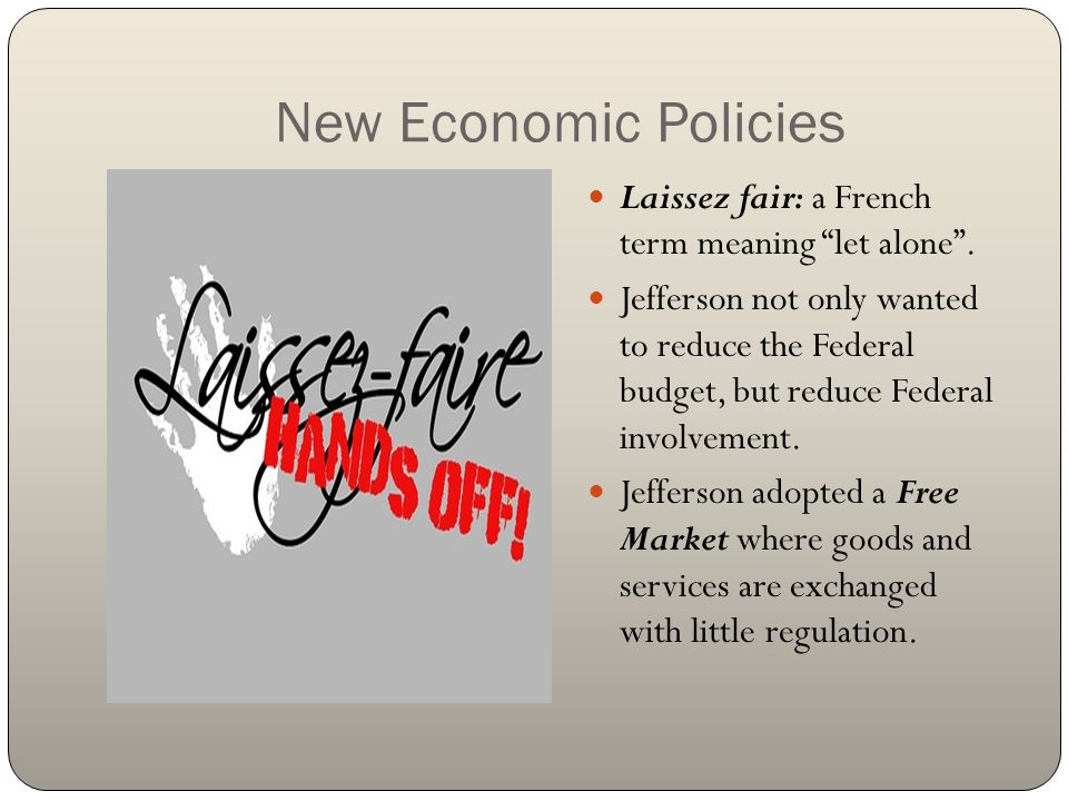 """New Economic Policies Laissez fair: a French term meaning """"let alone"""". Jefferson not only wanted to reduce the Federal budget, but reduce Federal invo"""