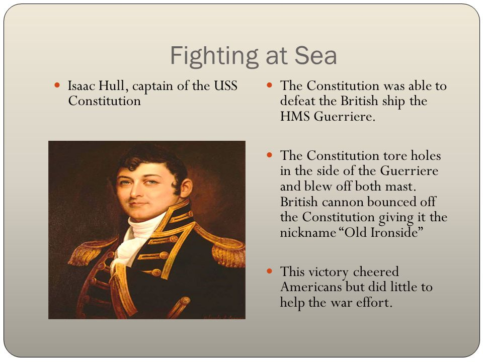 Fighting at Sea Isaac Hull, captain of the USS Constitution The Constitution was able to defeat the British ship the HMS Guerriere. The Constitution t