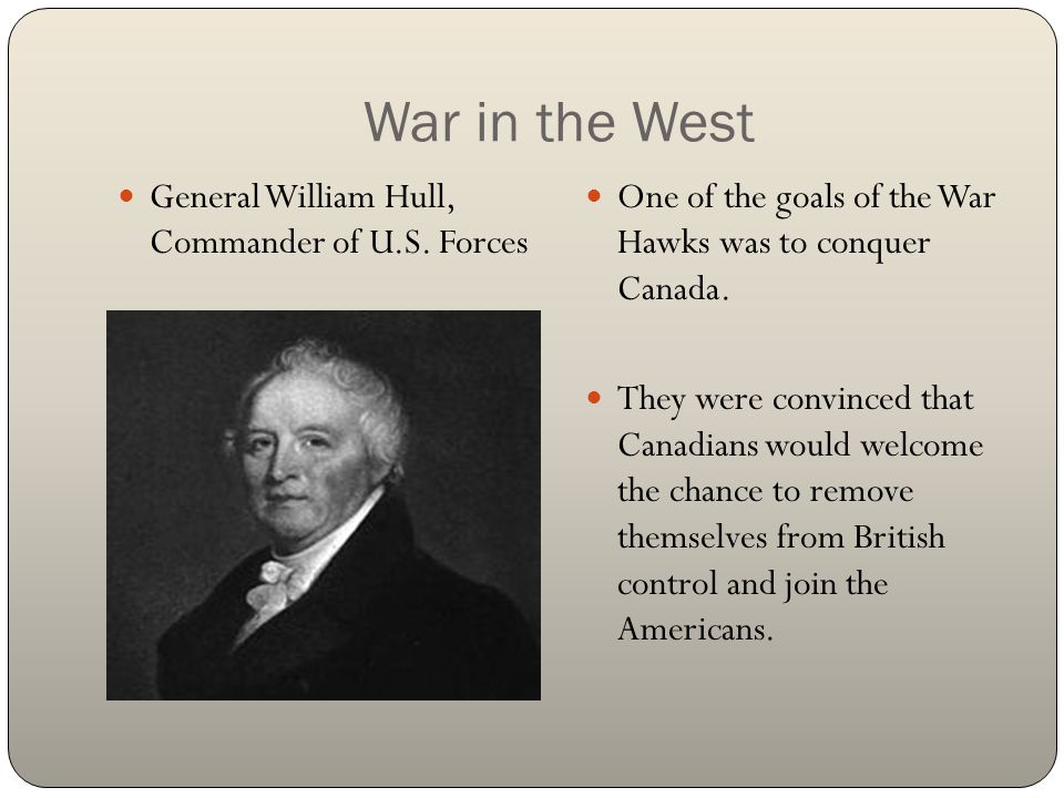 War in the West General William Hull, Commander of U.S. Forces One of the goals of the War Hawks was to conquer Canada. They were convinced that Canad
