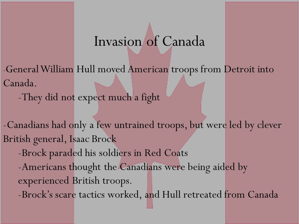 Invasion of Canada - General William Hull moved American troops from Detroit into Canada. -They did not expect much a fight -Canadians had only a few