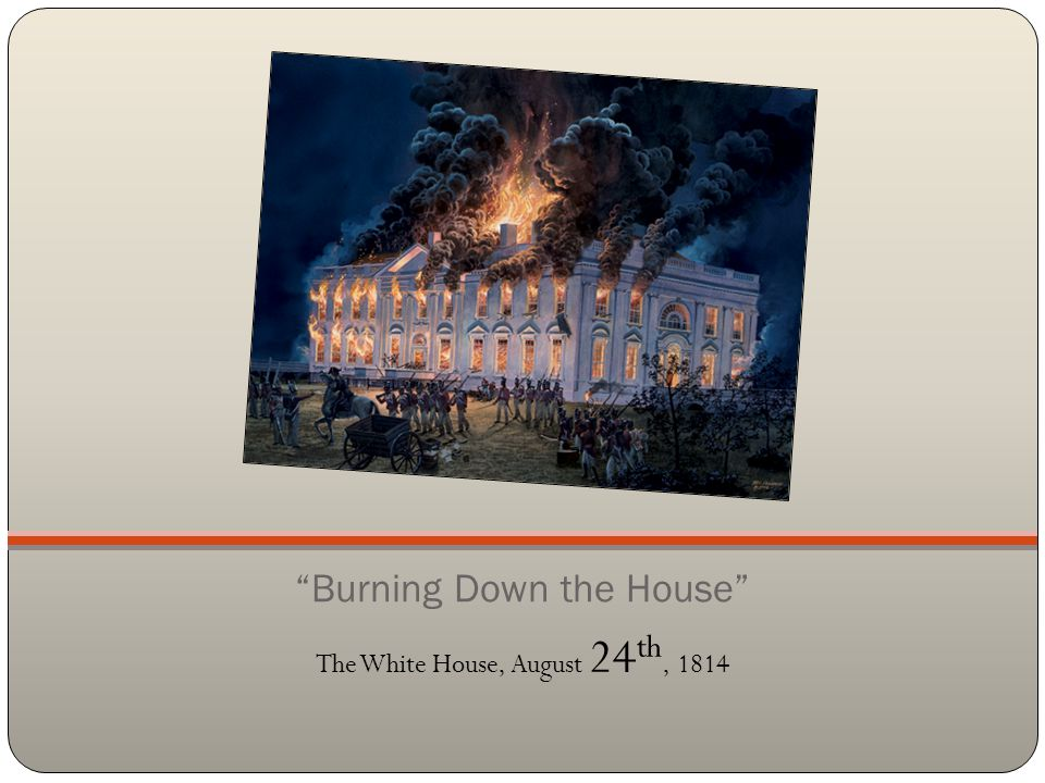 """""""Burning Down the House"""" The White House, August 24 th, 1814"""