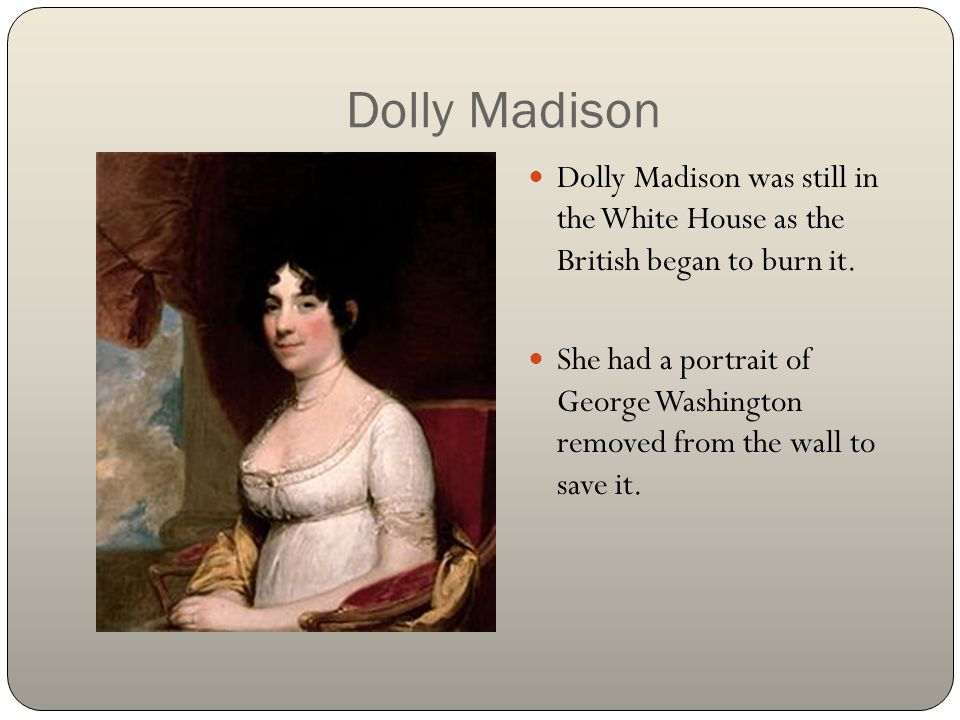 Dolly Madison Dolly Madison was still in the White House as the British began to burn it. She had a portrait of George Washington removed from the wal