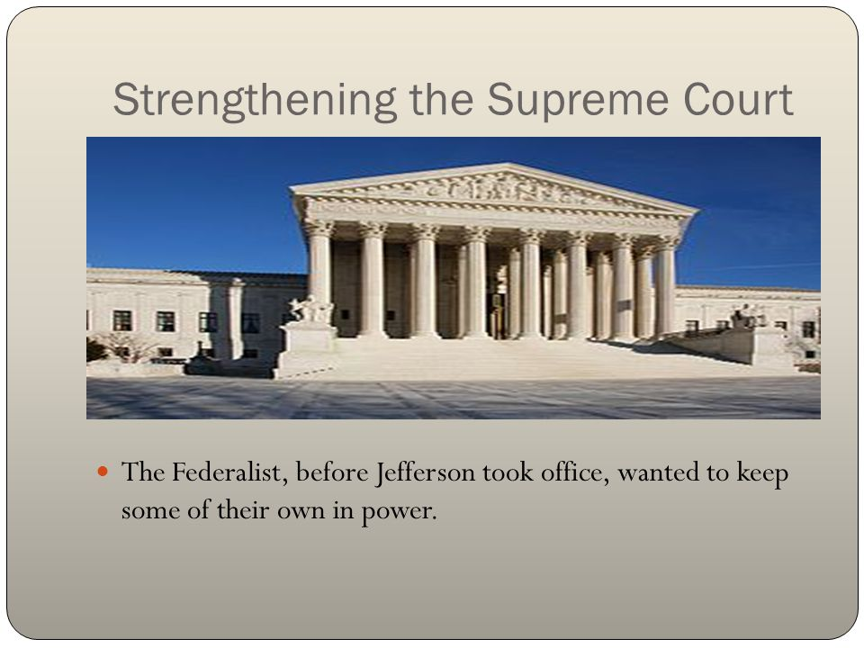Strengthening the Supreme Court The Federalist, before Jefferson took office, wanted to keep some of their own in power.