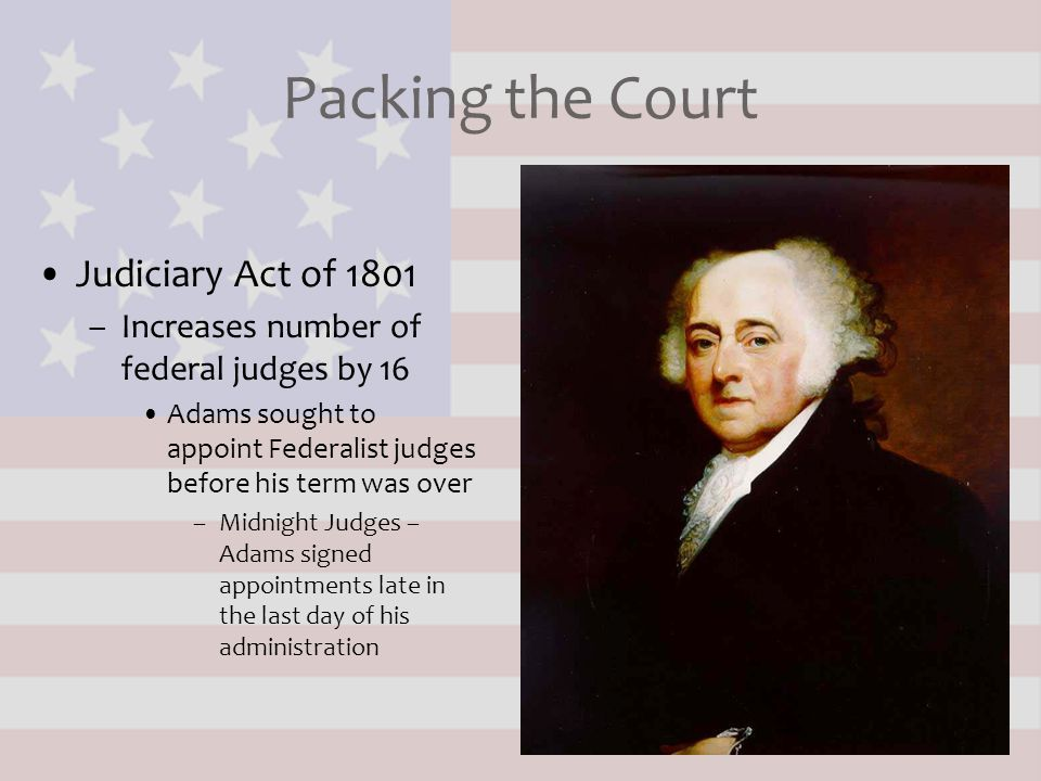 Packing the Court Judiciary Act of 1801 –Increases number of federal judges by 16 Adams sought to appoint Federalist judges before his term was over –
