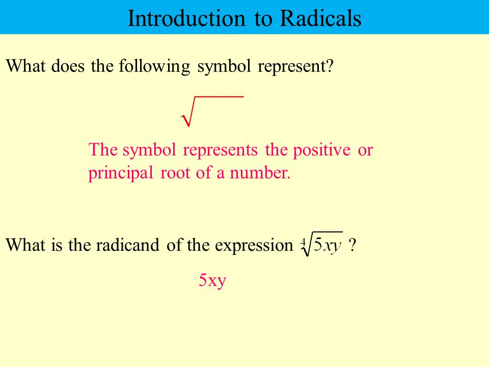 What does the following symbol represent? The symbol represents the positive or principal root of a number. Introduction to Radicals What is the radic