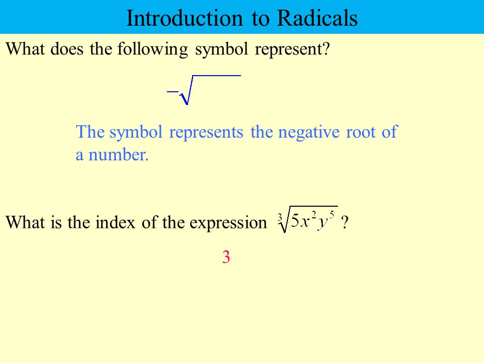 What does the following symbol represent? The symbol represents the negative root of a number. Introduction to Radicals What is the index of the expre