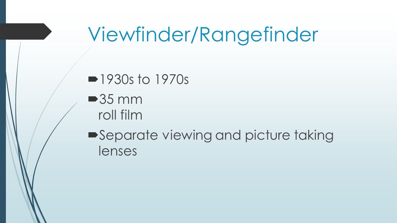 Viewfinder/Rangefinder  1930s to 1970s  35 mm roll film  Separate viewing and picture taking lenses