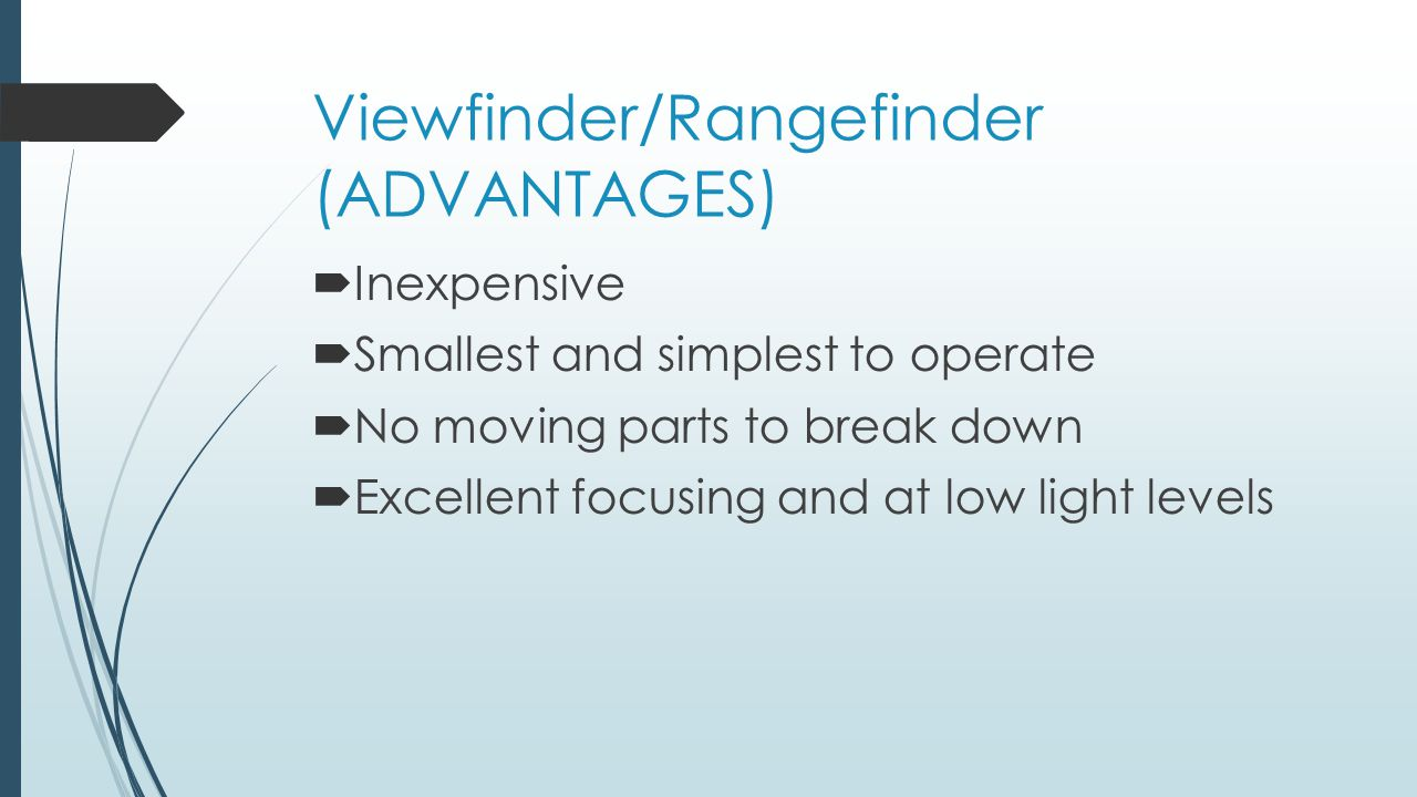 Viewfinder/Rangefinder (ADVANTAGES)  Inexpensive  Smallest and simplest to operate  No moving parts to break down  Excellent focusing and at low light levels