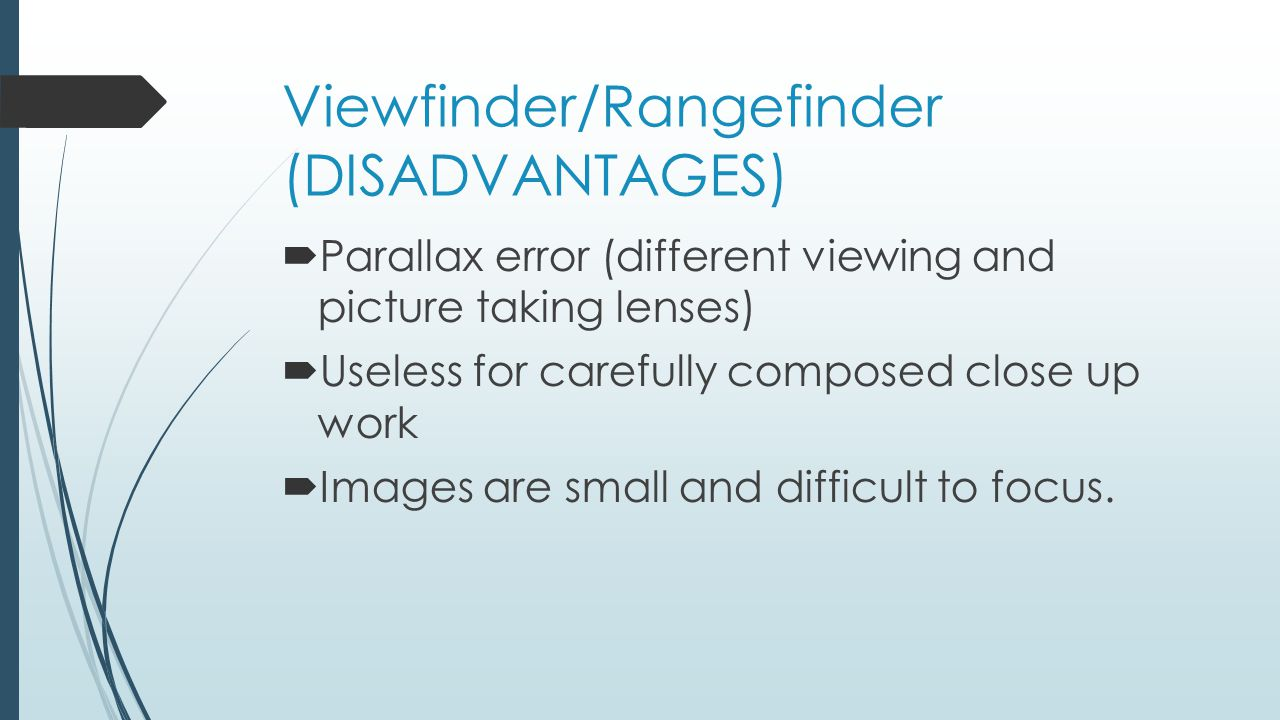 Viewfinder/Rangefinder (DISADVANTAGES)  Parallax error (different viewing and picture taking lenses)  Useless for carefully composed close up work  Images are small and difficult to focus.