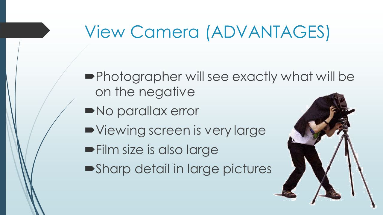 View Camera (ADVANTAGES)  Photographer will see exactly what will be on the negative  No parallax error  Viewing screen is very large  Film size is also large  Sharp detail in large pictures