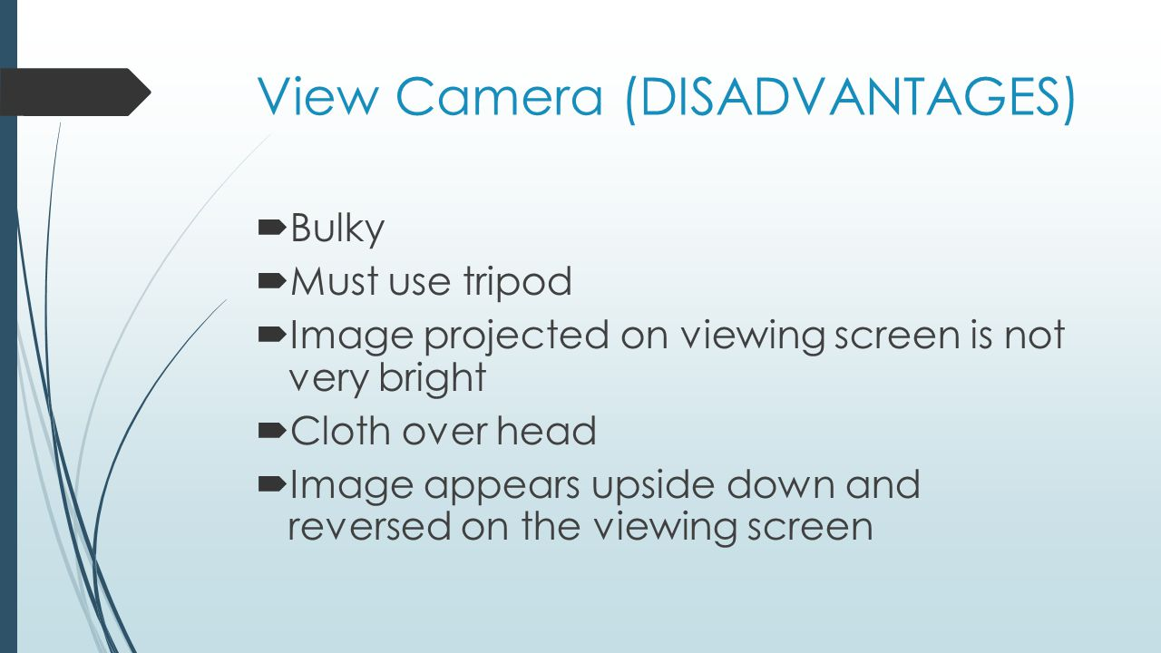 View Camera (DISADVANTAGES)  Bulky  Must use tripod  Image projected on viewing screen is not very bright  Cloth over head  Image appears upside down and reversed on the viewing screen