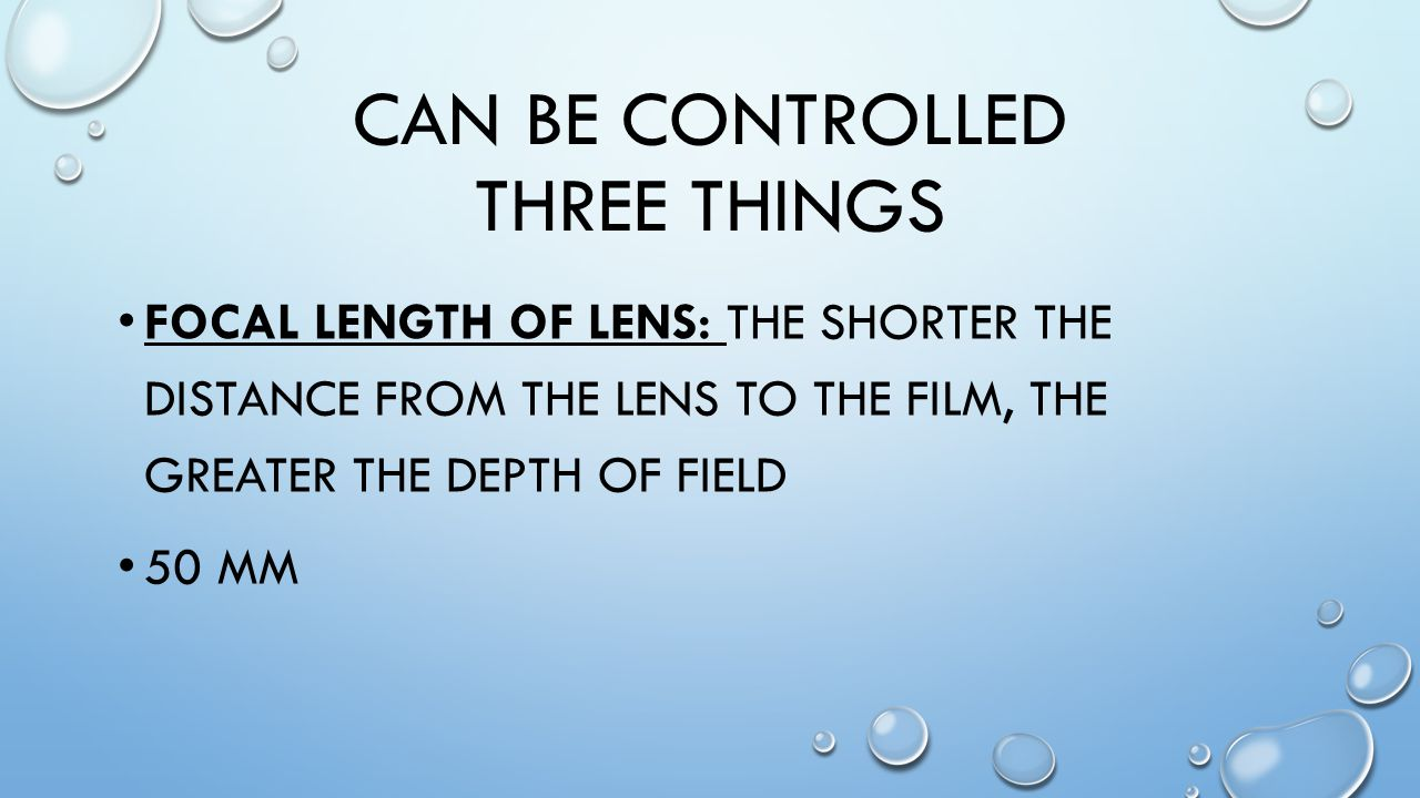CAN BE CONTROLLED THREE THINGS FOCAL LENGTH OF LENS: THE SHORTER THE DISTANCE FROM THE LENS TO THE FILM, THE GREATER THE DEPTH OF FIELD 50 MM