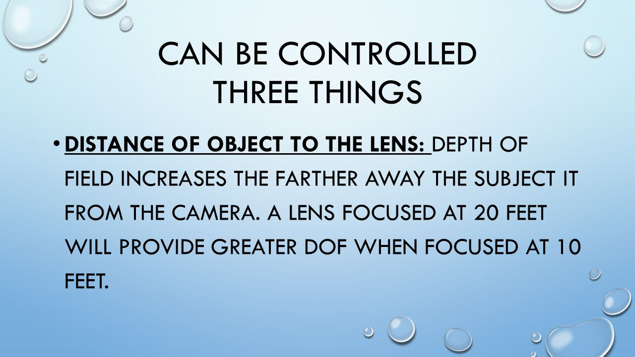 CAN BE CONTROLLED THREE THINGS DISTANCE OF OBJECT TO THE LENS: DEPTH OF FIELD INCREASES THE FARTHER AWAY THE SUBJECT IT FROM THE CAMERA.