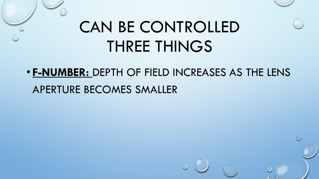 CAN BE CONTROLLED THREE THINGS F-NUMBER: DEPTH OF FIELD INCREASES AS THE LENS APERTURE BECOMES SMALLER