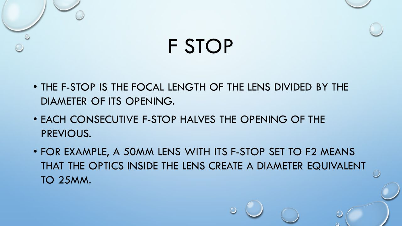 F STOP THE F-STOP IS THE FOCAL LENGTH OF THE LENS DIVIDED BY THE DIAMETER OF ITS OPENING.
