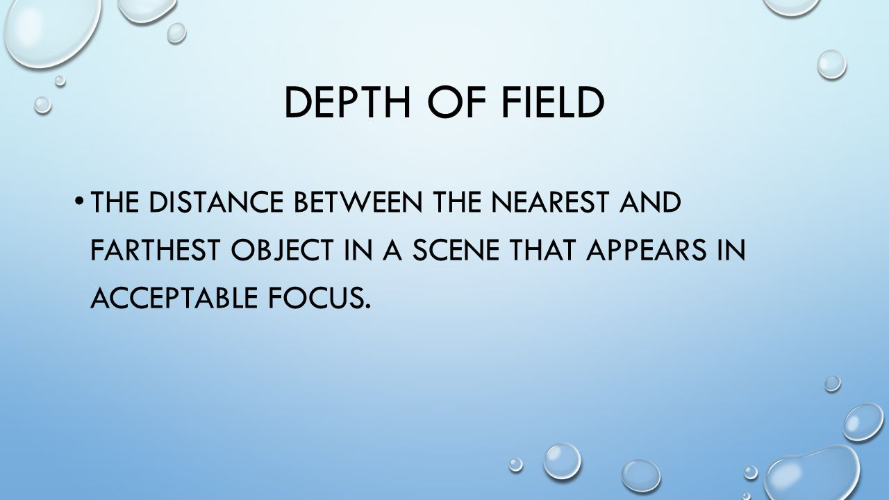 DEPTH OF FIELD THE DISTANCE BETWEEN THE NEAREST AND FARTHEST OBJECT IN A SCENE THAT APPEARS IN ACCEPTABLE FOCUS.