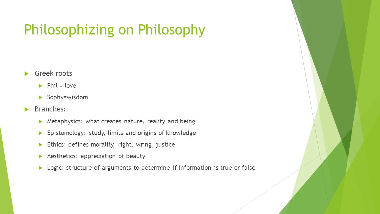 Philosophizing on Philosophy  Greek roots  Phil = love  Sophy=wisdom  Branches:  Metaphysics: what creates nature, reality and being  Epistemology: study, limits and origins of knowledge  Ethics: defines morality, right, wring, justice  Aesthetics: appreciation of beauty  Logic: structure of arguments to determine if information is true or false