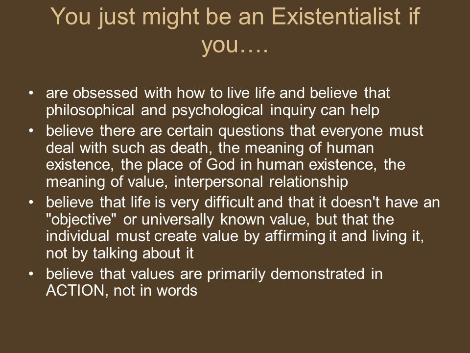 You just might be an Existentialist if you…. are obsessed with how to live life and believe that philosophical and psychological inquiry can help beli