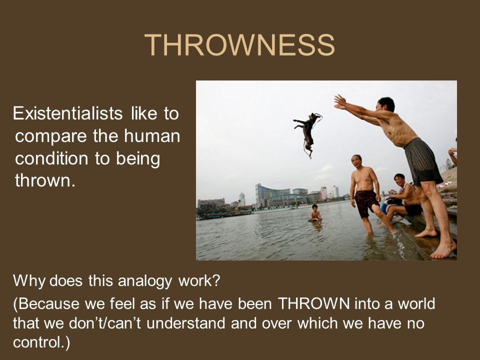 THROWNESS Existentialists like to compare the human condition to being thrown. Why does this analogy work? (Because we feel as if we have been THROWN