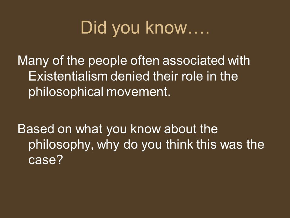 Did you know…. Many of the people often associated with Existentialism denied their role in the philosophical movement. Based on what you know about t