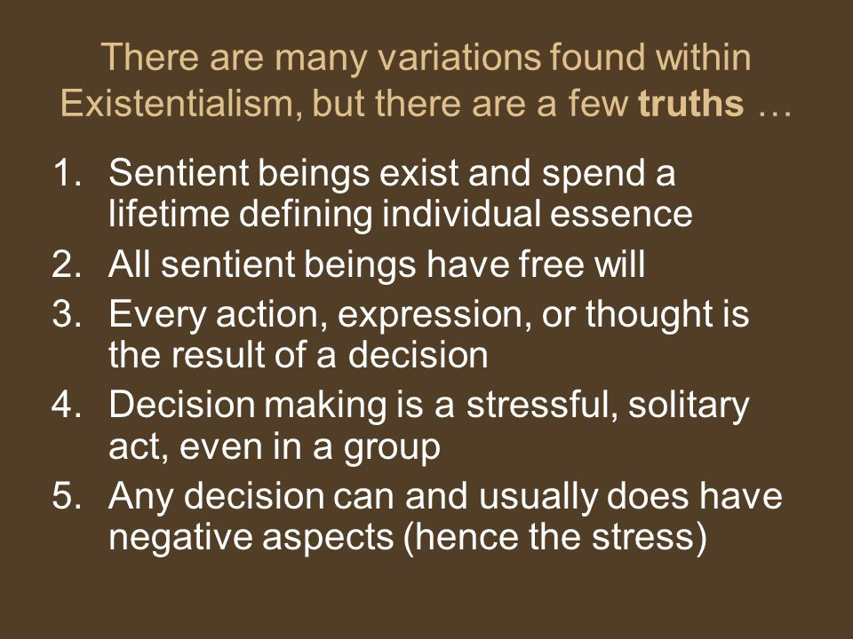 There are many variations found within Existentialism, but there are a few truths … 1.Sentient beings exist and spend a lifetime defining individual e