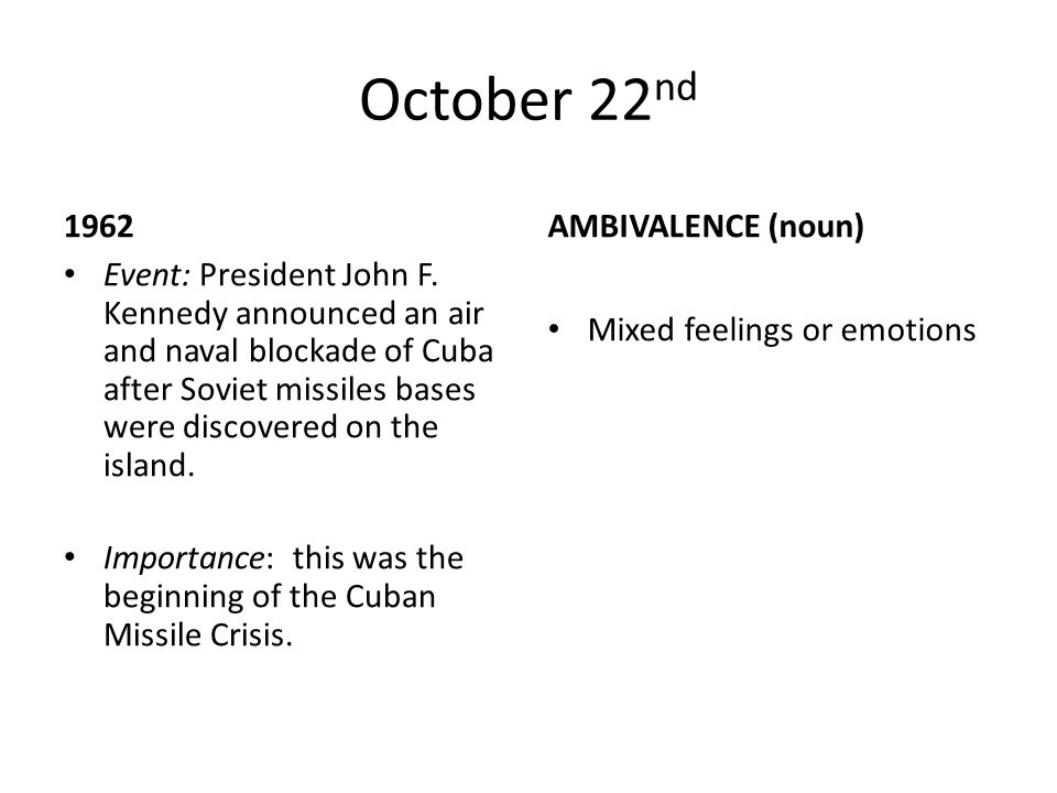 October 22 nd 1962 Event: President John F. Kennedy announced an air and naval blockade of Cuba after Soviet missiles bases were discovered on the isl
