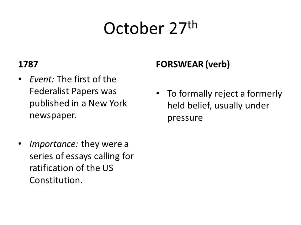 October 27 th 1787 Event: The first of the Federalist Papers was published in a New York newspaper. Importance: they were a series of essays calling f