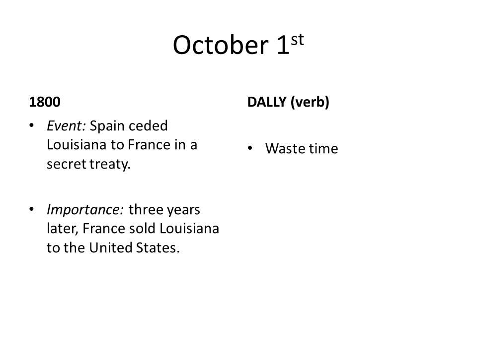 October 1 st 1800 Event: Spain ceded Louisiana to France in a secret treaty. Importance: three years later, France sold Louisiana to the United States