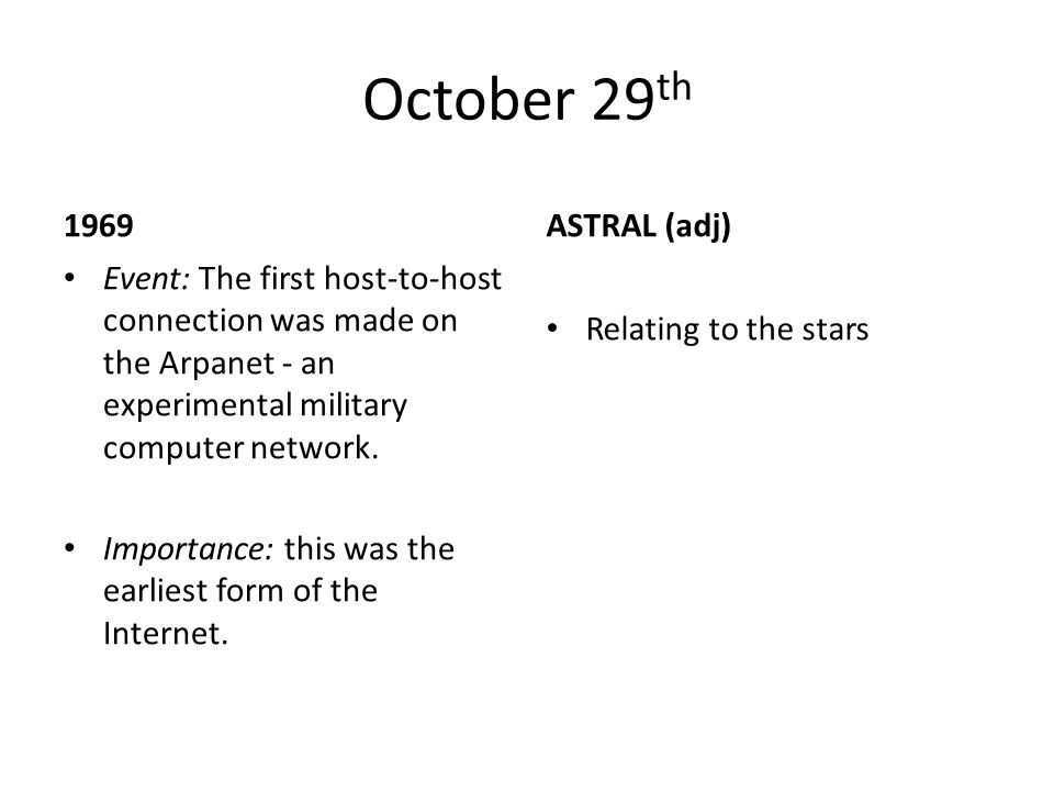October 29 th 1969 Event: The first host-to-host connection was made on the Arpanet - an experimental military computer network. Importance: this was