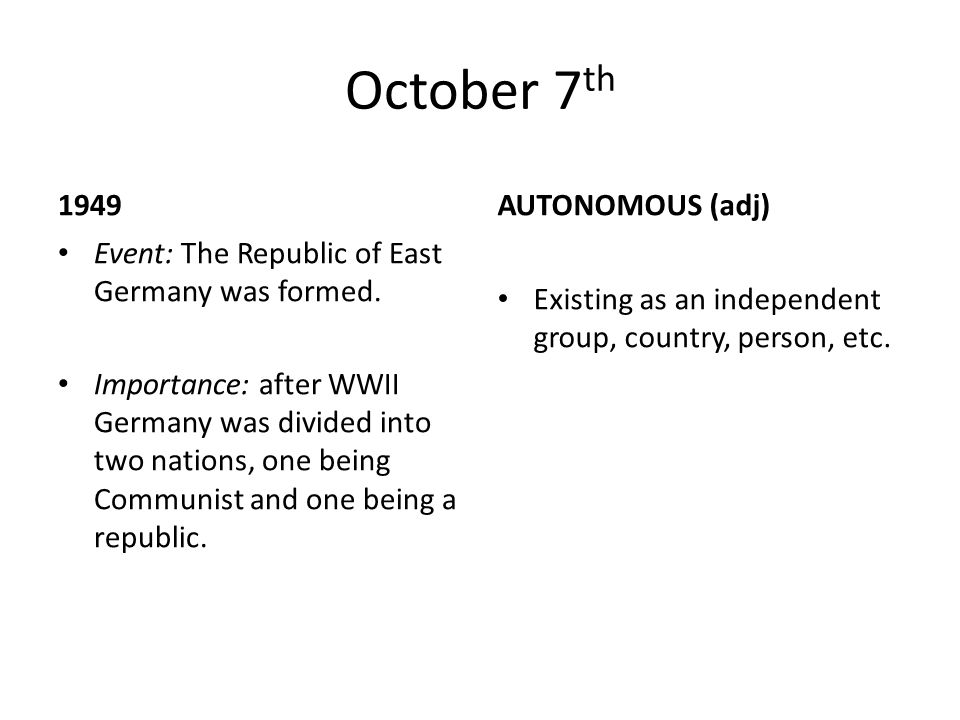 October 7 th 1949 Event: The Republic of East Germany was formed. Importance: after WWII Germany was divided into two nations, one being Communist and