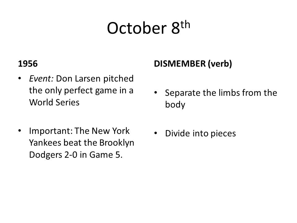 October 8 th 1956 Event: Don Larsen pitched the only perfect game in a World Series Important: The New York Yankees beat the Brooklyn Dodgers 2-0 in G