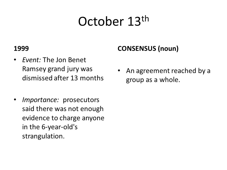 October 13 th 1999 Event: The Jon Benet Ramsey grand jury was dismissed after 13 months Importance: prosecutors said there was not enough evidence to