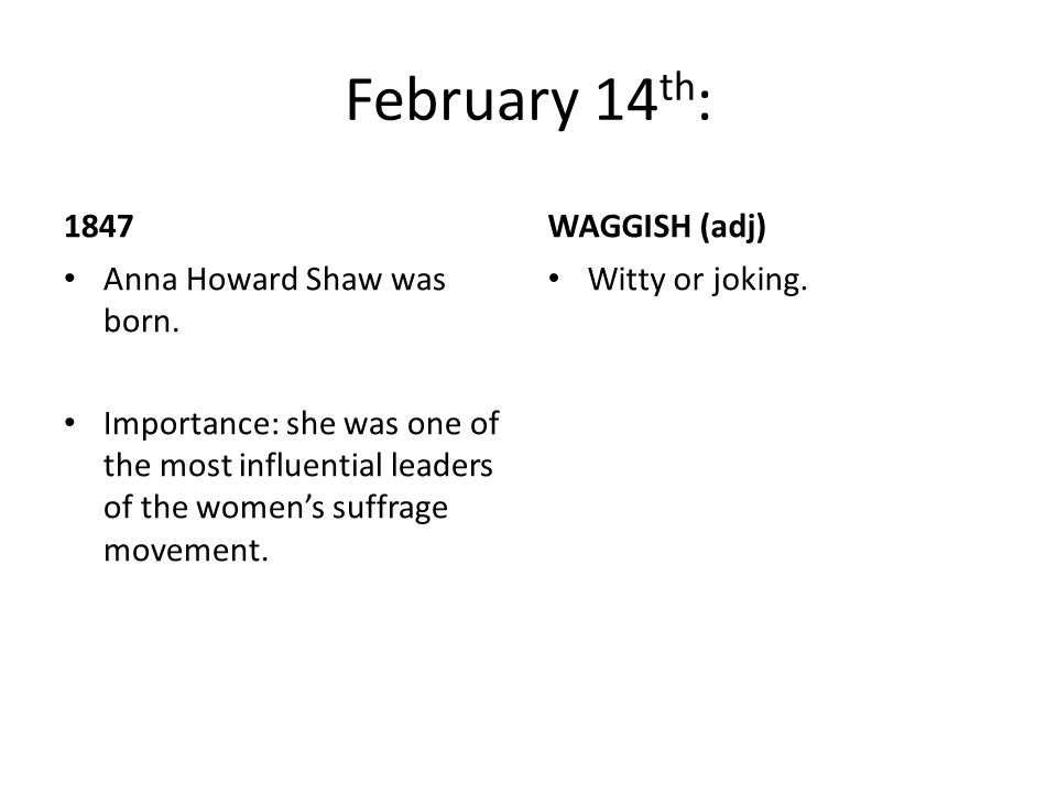 February 14 th : 1847 Anna Howard Shaw was born. Importance: she was one of the most influential leaders of the women's suffrage movement. WAGGISH (ad
